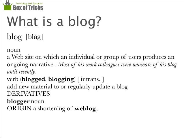 What is a blog? blog ¦bläg¦ noun a Web site on which an individual or group of users produces an ongoing narrative : Most ...