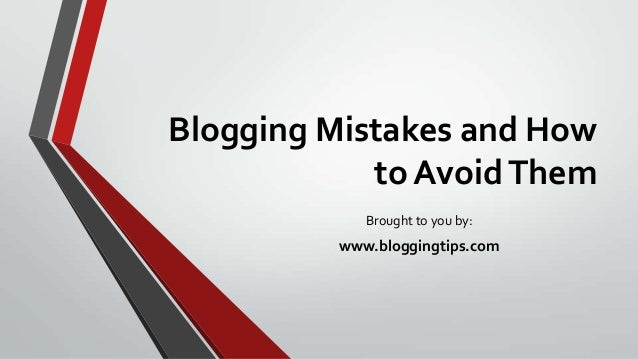 Blogging Mistakes and How to AvoidThem Brought to you by: www.bloggingtips.com