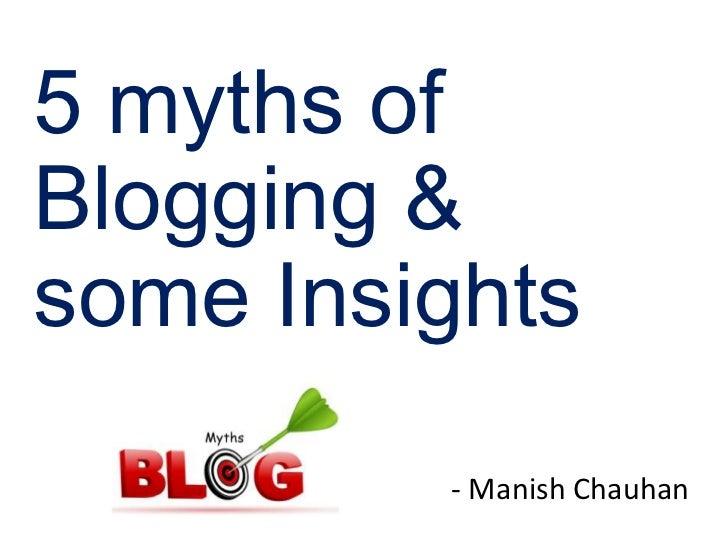 5 myths ofBlogging &some Insights         - Manish Chauhan