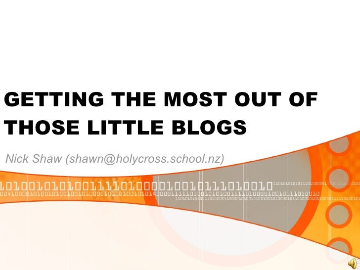 GETTING THE MOST OUT OF THOSE LITTLE BLOGS Nick Shaw (shawn@holycross.school.nz)