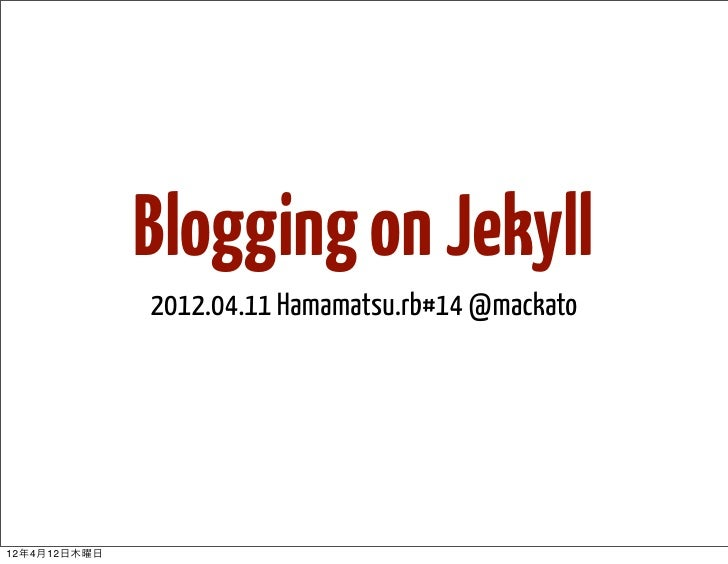 Blogging on Jekyll              2012.04.11 Hamamatsu.rb#14 @mackato12年4月12日木曜日