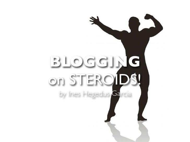 BLOGGING on STEROIDS!  by Ines Hegedus-Garcia