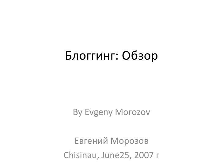 Блоггинг: Обзор By Evgeny Morozov Евгений Морозов Chisinau, June25, 2007 г