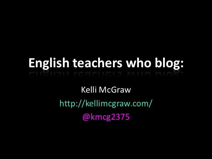 English teachers who blog:           Kelli McGraw     http://kellimcgraw.com/           @kmcg2375