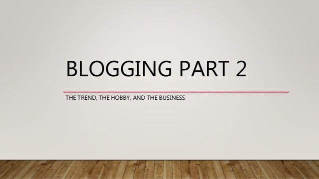 BLOGGING PART 2 THE TREND, THE HOBBY, AND THE BUSINESS