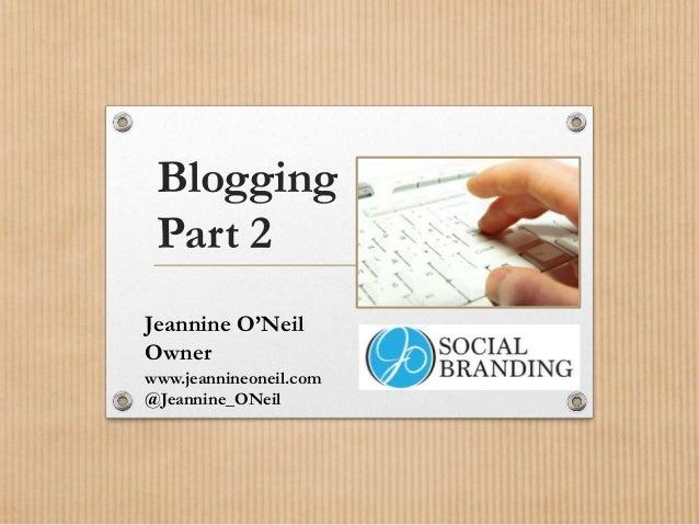 Blogging Part 2 Jeannine O'Neil Owner www.jeannineoneil.com @Jeannine_ONeil