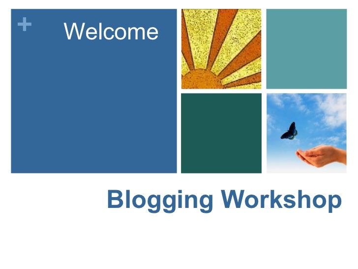 +   Welcome       Blogging Workshop