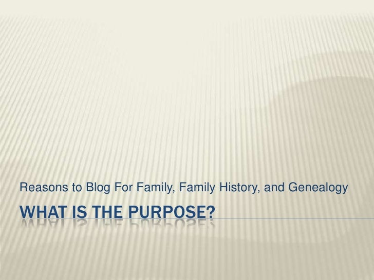 Reasons to Blog For Family, Family History, and GenealogyWHAT IS THE PURPOSE?