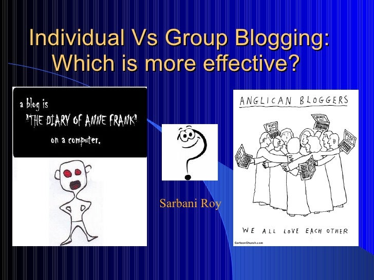 Individual Vs Group Blogging: Which is more effective?  Sarbani Roy
