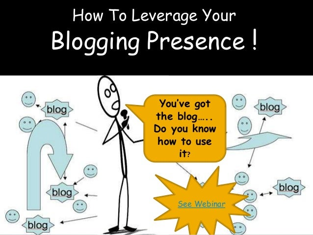 How To Leverage Your  Blogging Presence !  You've got  the blog…..  Do you know  how to use  it?  See Webinar