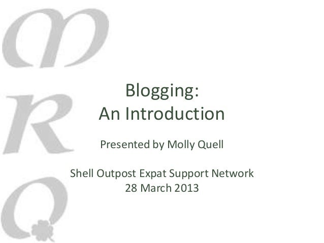 Blogging:     An Introduction     Presented by Molly QuellShell Outpost Expat Support Network           28 March 2013