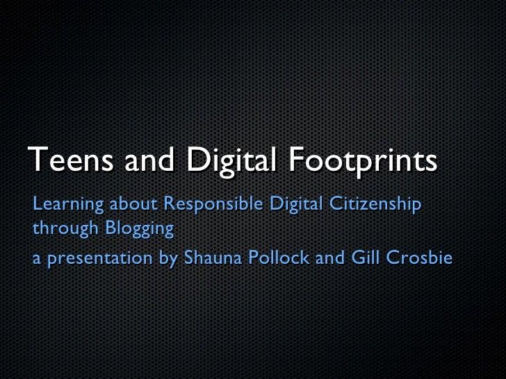 Teens and Digital Footprints <ul><li>Learning about Responsible Digital Citizenship through Blogging </li></ul><ul><li>a p...
