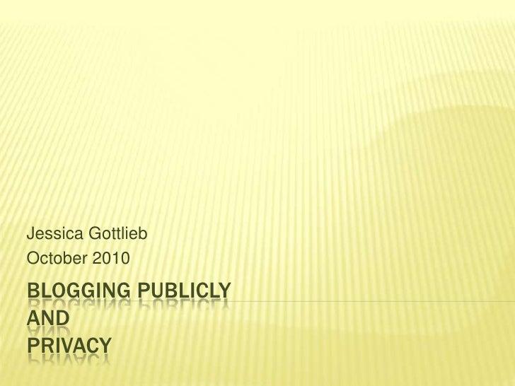 Blogging Publiclyand Privacy<br />Jessica Gottlieb<br />October 2010<br />
