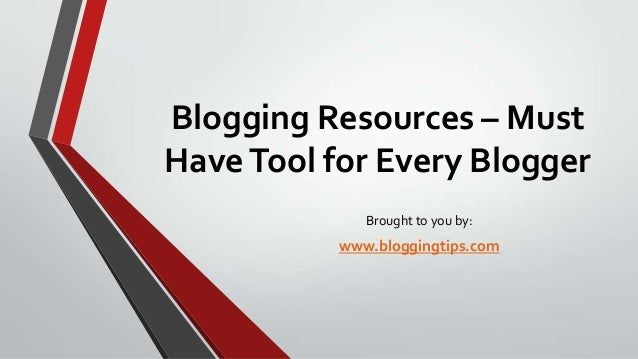 Blogging Resources – Must Have Tool for Every Blogger Brought to you by:  www.bloggingtips.com