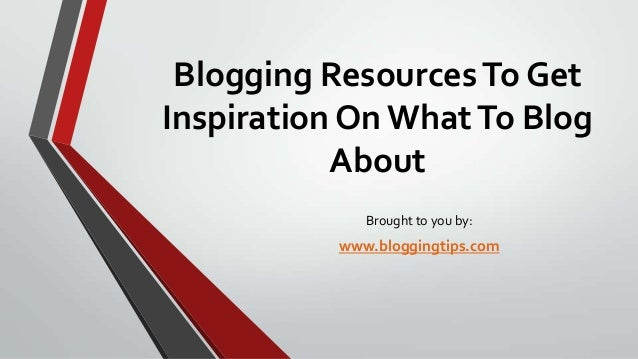 Blogging Resources To Get Inspiration On What To Blog About Brought to you by:  www.bloggingtips.com