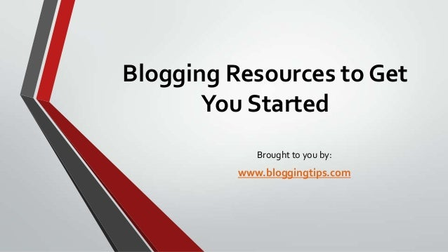 Blogging Resources to Get You Started Brought to you by: www.bloggingtips.com