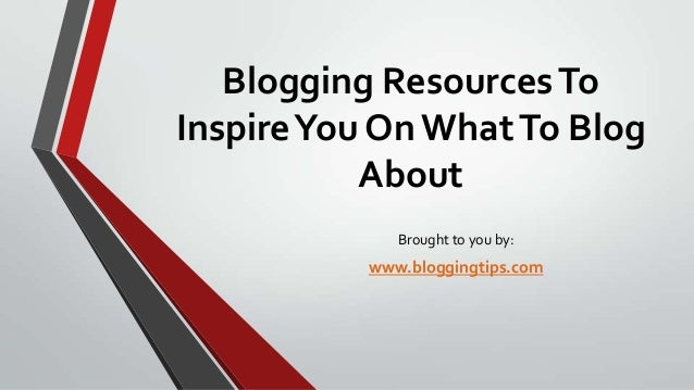 Blogging Resources To Inspire You On What To Blog About Brought to you by:  www.bloggingtips.com