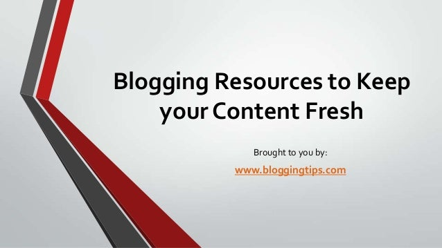Blogging Resources to Keep your Content Fresh Brought to you by:  www.bloggingtips.com