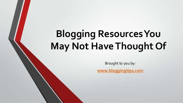Blogging Resources You May Not Have Thought Of Brought to you by:  www.bloggingtips.com