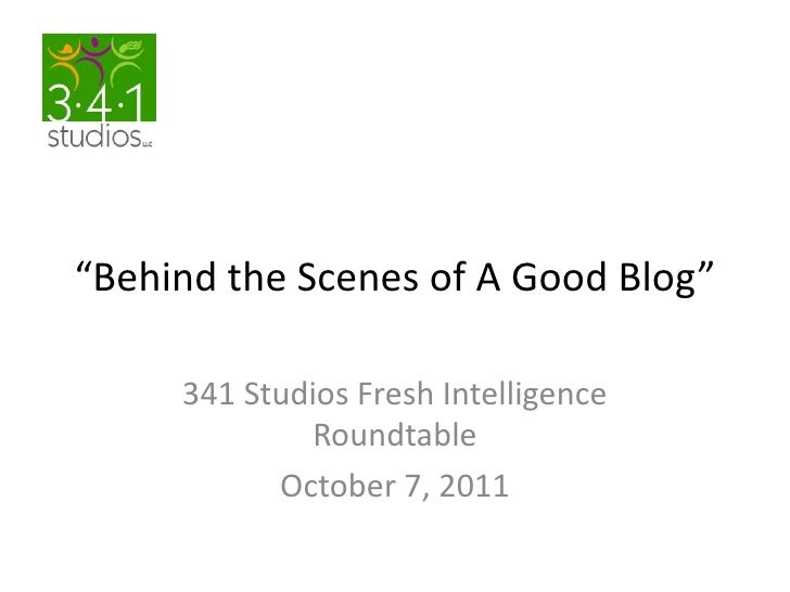 """Behind the Scenes of A Good Blog""<br />341 Studios Fresh Intelligence Roundtable<br />October 7, 2011<br />"