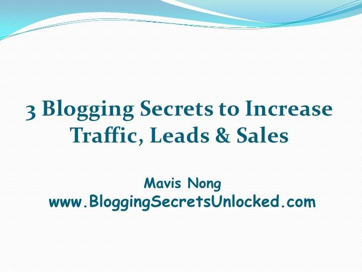 3 Blogging Secrets to Increase    Traffic, Leads & Sales             Mavis Nong  www.BloggingSecretsUnlocked.com