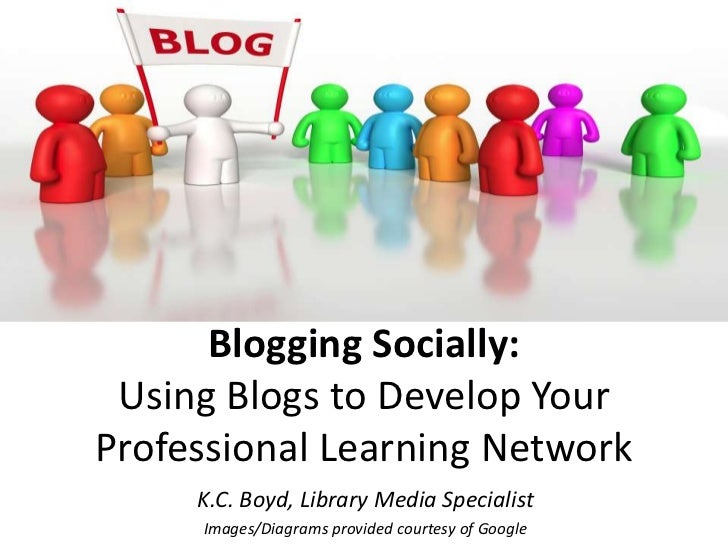Blogging Socially: Using Blogs to Develop YourProfessional Learning Network     K.C. Boyd, Library Media Specialist     Im...