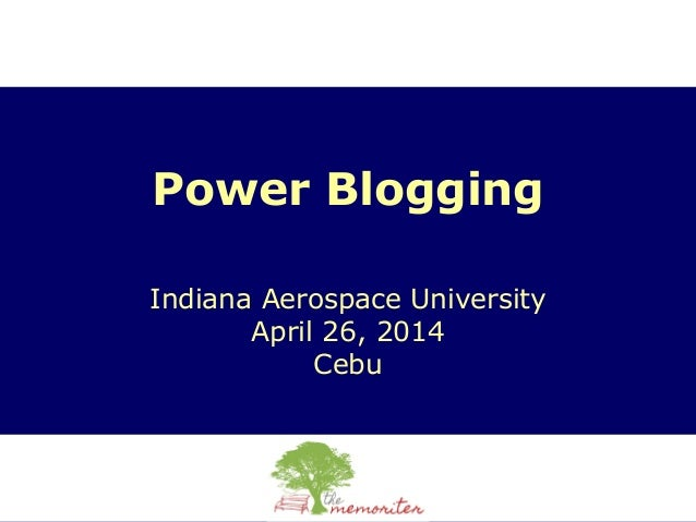 Power Blogging Indiana Aerospace University April 26, 2014 Cebu