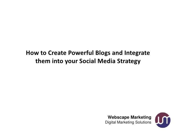 How to Create Powerful Blogs and Integrate  them into your Social Media Strategy                           Webscape Market...