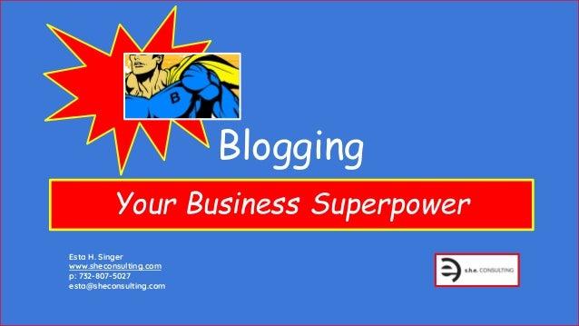 Blogging Your Business Superpower Esta H. Singer www.sheconsulting.com p: 732-807-5027 esta@sheconsulting.com