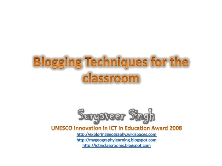 Blogging Techniques for the classroom<br />Suryaveer Singh<br />UNESCO Innovation in ICT in Education Award 2008 <br />htt...