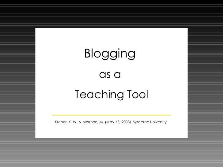 Blogging  as a  Teaching Tool Kreher, Y. W. & Morrison, M. (May 15, 2008). Syracuse University.