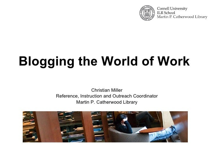 Blogging the World of Work Christian Miller Reference, Instruction and Outreach Coordinator Martin P. Catherwood Library