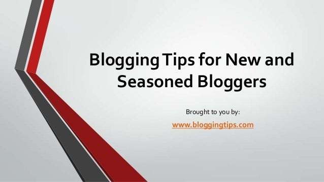 Blogging Tips for New and Seasoned Bloggers Brought to you by:  www.bloggingtips.com