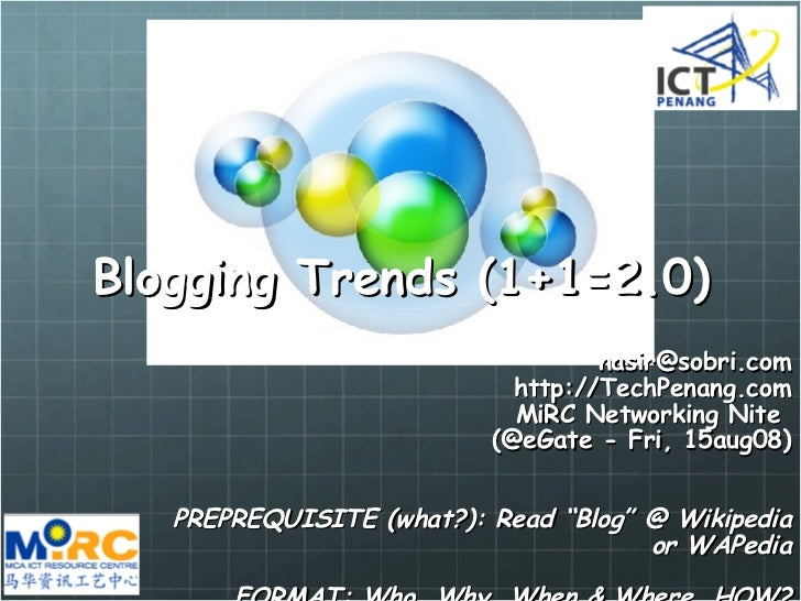 Blogging Trends (1+1=2.0) [email_address] http://TechPenang.com MiRC Networking Nite  (@eGate - Fri, 15aug08) PREPREQUISIT...