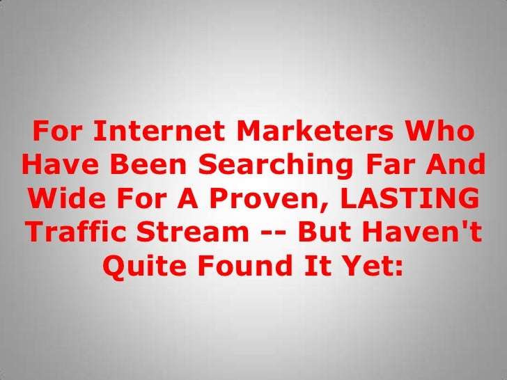 For Internet Marketers Who Have Been Searching Far And Wide For A Proven, LASTING Traffic Stream -- But Haven't Quite Foun...
