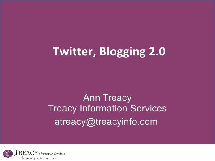 Twitter, Blogging 2.0 Ann Treacy Treacy Information Services [email_address]
