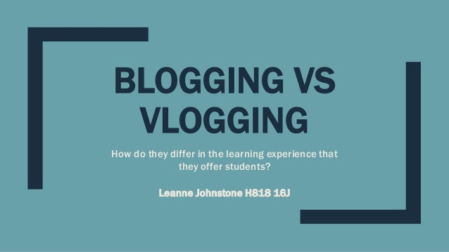 BLOGGING VS VLOGGING How do they differ in the learning experience that they offer students? Leanne Johnstone H818 16J