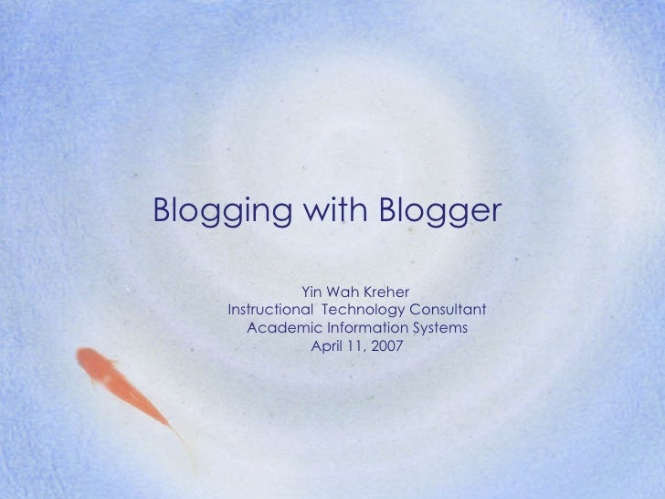 Blogging with Blogger               Yin Wah Kreher    Instructional Technology Consultant       Academic Information Syste...