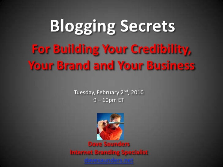 Blogging Secrets <br />For Building Your Credibility, Your Brand and Your Business<br />Tuesday, February 2nd, 2010<br />9...