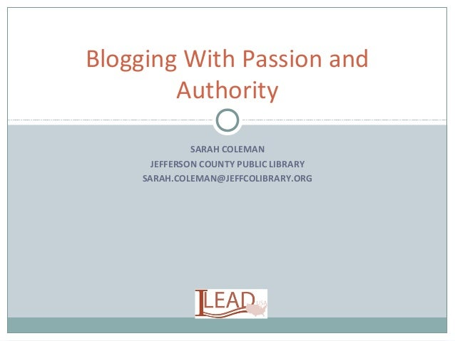 SARAH COLEMAN JEFFERSON COUNTY PUBLIC LIBRARY SARAH.COLEMAN@JEFFCOLIBRARY.ORG Blogging With Passion and Authority