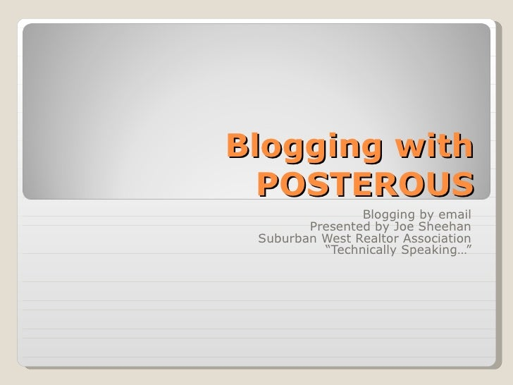 """Blogging with POSTEROUS Blogging by email Presented by Joe Sheehan Suburban West Realtor Association """" Technically Speakin..."""