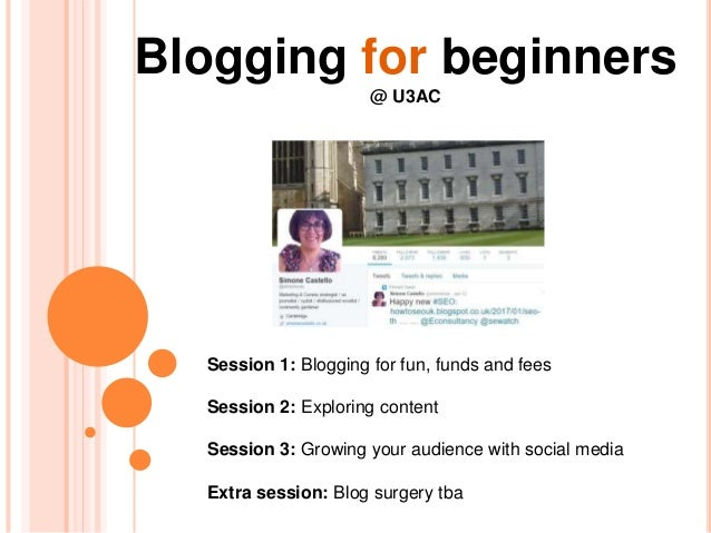 Blogging for beginners @ U3AC Session 1: Blogging for fun, funds and fees Session 2: Exploring content Session 3: Growing ...