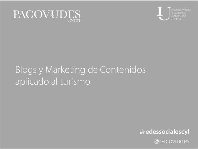 Blogs y Marketing de Contenidos aplicado al turismo  #redessocialescyl @pacoviudes
