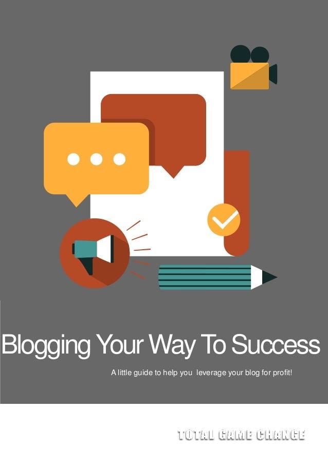 BloggingYour WayTo Success A little guide to help you leverage your blog for profit!