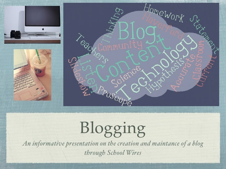 Blogging An informative presentation on the creation and maintance of a blog                       through School Wires