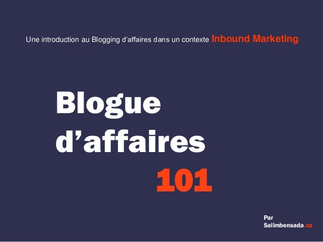 Blogue d'affaires 101 Par Salimbensada.ca Une introduction au Blogging d'affaires dans un contexte Inbound Marketing