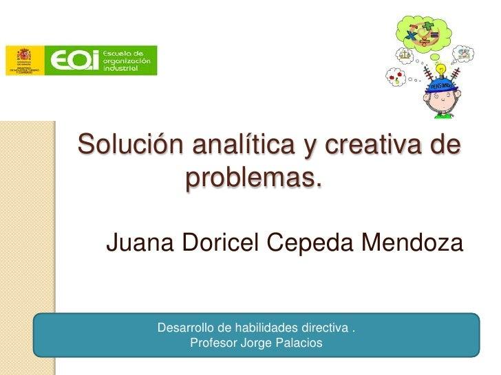 Solución analítica y creativa de        problemas.  Juana Doricel Cepeda Mendoza      Desarrollo de habilidades directiva ...