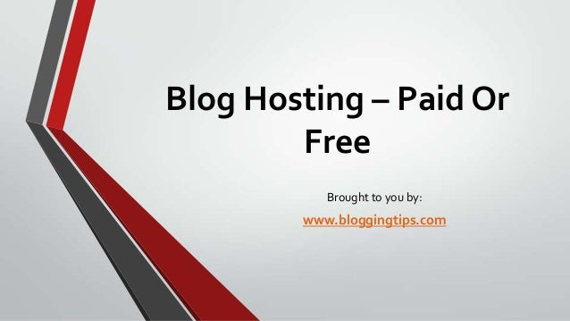 Blog Hosting – Paid Or Free Brought to you by:  www.bloggingtips.com