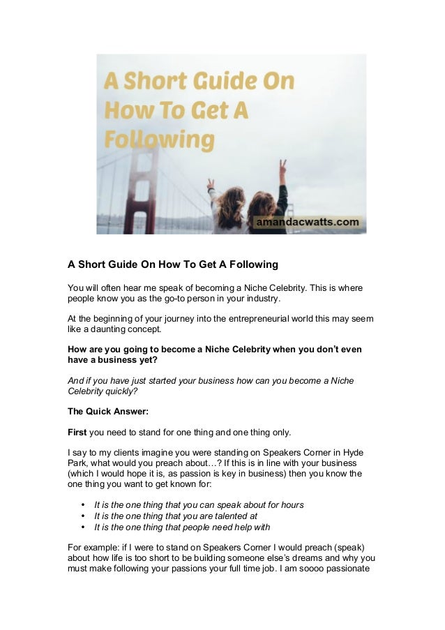 A Short Guide On How To Get A Following You will often hear me speak of becoming a Niche Celebrity. This is where people k...