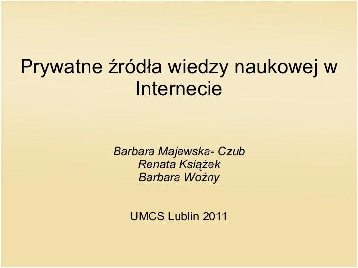 Prywatne źródła wiedzy naukowej w Internecie Barbara Majewska- Czub Renata Książek Barbara Woźny UMCS Lublin 2011